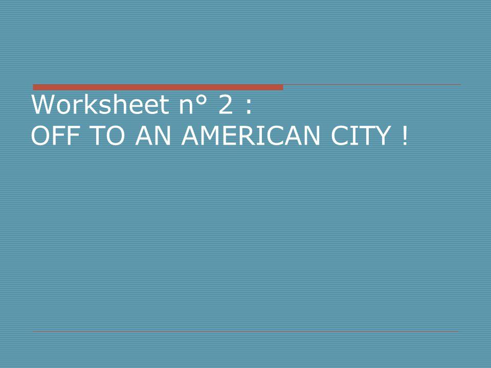 Worksheet n° 2 : OFF TO AN AMERICAN CITY !