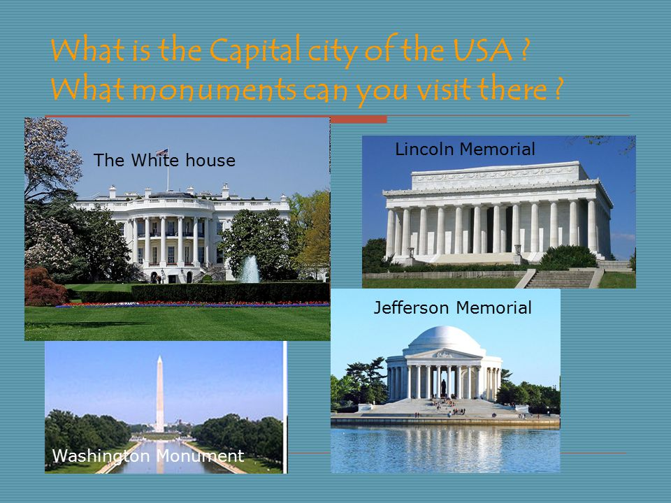 What is the Capital city of the USA ? What monuments can you visit there ? The White house Jefferson Memorial Washington Monument Lincoln Memorial