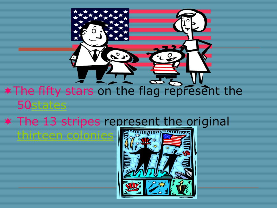  The fifty stars on the flag represent the 50statesstates  The 13 stripes represent the original thirteen colonies thirteen colonies