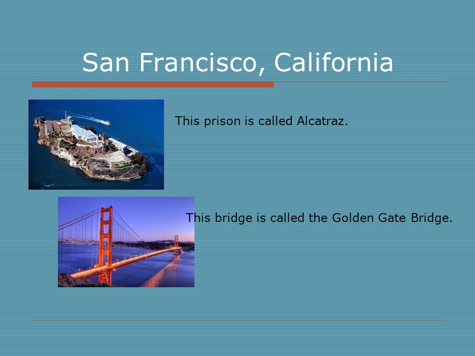San Francisco, California This prison is called Alcatraz. This bridge is called the Golden Gate Bridge.