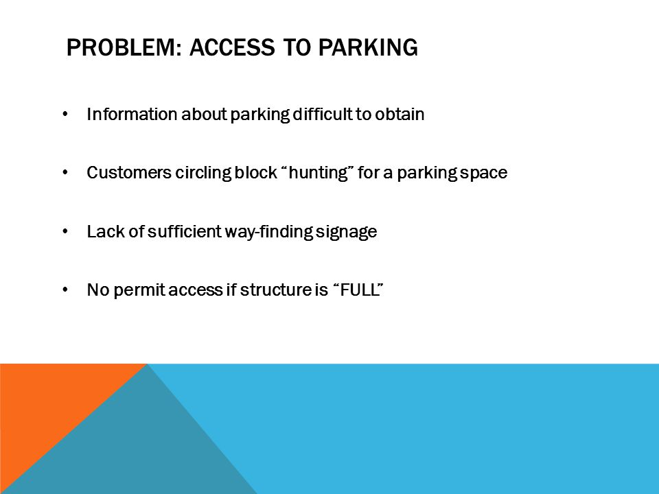 IMPROVE ACCESS TO PARKING Don't make people work for parking… Push real-time parking information to the customer Rates, occupancies, locations Provide parking system information in the structures Way-finding Marketing materials