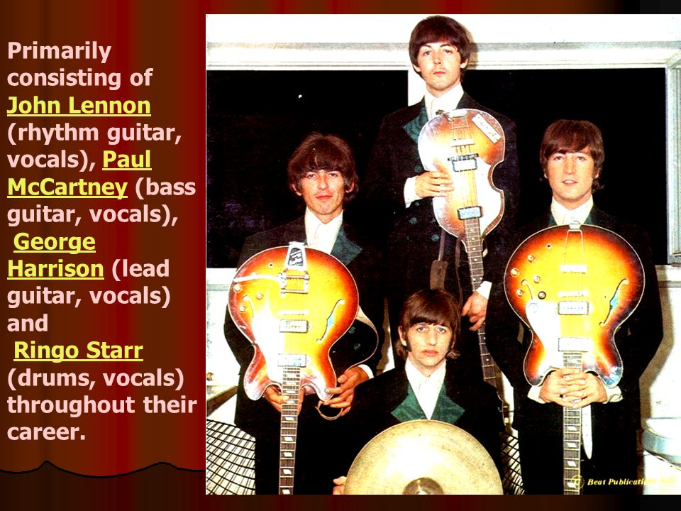 Primarily consisting of John Lennon (rhythm guitar, vocals), Paul McCartney (bass guitar, vocals), George Harrison (lead guitar, vocals) and Ringo Sta