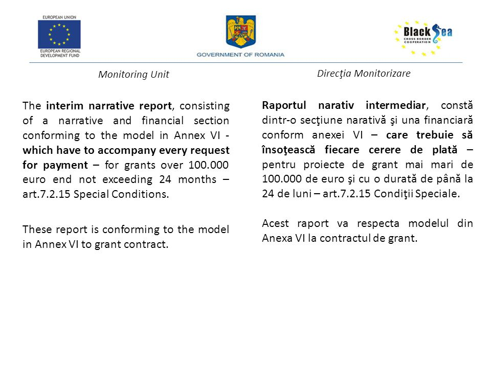 Monitoring Unit Direcţia Monitorizare The interim narrative report, consisting of a narrative and financial section conforming to the model in Annex VI - which have to accompany every request for payment – for grants over 100.000 euro end not exceeding 24 months – art.7.2.15 Special Conditions.