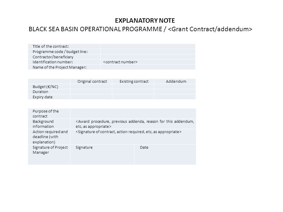 EXPLANATORY NOTE BLACK SEA BASIN OPERATIONAL PROGRAMME / Title of the contract: Programme code / budget line: Contractor/beneficiary Identification number: Name of the Project Manager: Original contractExisting contractAddendum Budget (€/NC) Duration Expiry date Purpose of the contract Background information Action required and deadline (with explanation) Signature of Project Manager SignatureDate