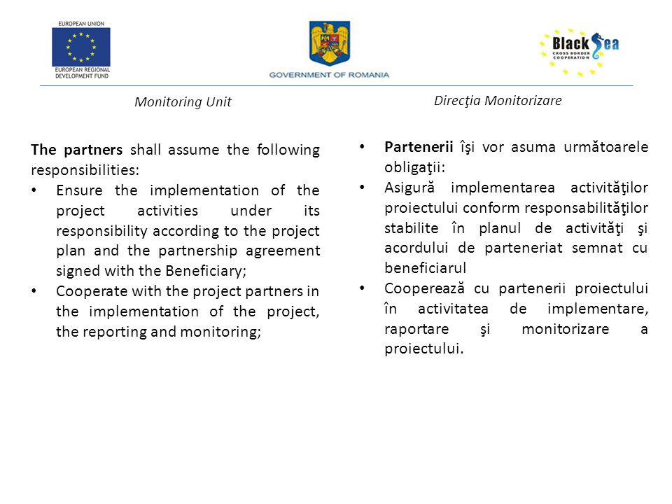 Monitoring Unit Direcţia Monitorizare The partners shall assume the following responsibilities: Ensure the implementation of the project activities under its responsibility according to the project plan and the partnership agreement signed with the Beneficiary; Cooperate with the project partners in the implementation of the project, the reporting and monitoring; Partenerii îşi vor asuma urm ă toarele obligaţii: Asigur ă implementarea activit ă ţilor proiectului conform responsabilit ă ţilor stabilite în planul de activit ă ţi şi acordului de parteneriat semnat cu beneficiarul Coopereaz ă cu partenerii proiectului în activitatea de implementare, raportare şi monitorizare a proiectului.