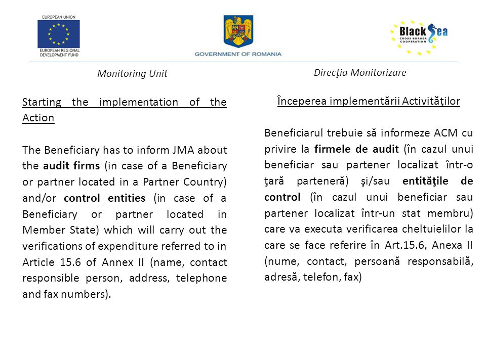 Monitoring Unit Direcţia Monitorizare Starting the implementation of the Action The Beneficiary has to inform JMA about the audit firms (in case of a Beneficiary or partner located in a Partner Country) and/or control entities (in case of a Beneficiary or partner located in Member State) which will carry out the verifications of expenditure referred to in Article 15.6 of Annex II (name, contact responsible person, address, telephone and fax numbers).