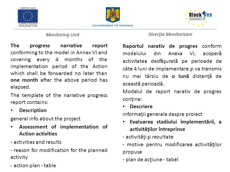 Monitoring Unit Direcţia Monitorizare The progress narrative report conforming to the model in Annex VI and covering every 4 months of the implementation period of the Action which shall be forwarded no later than one month after the above period has elapsed.
