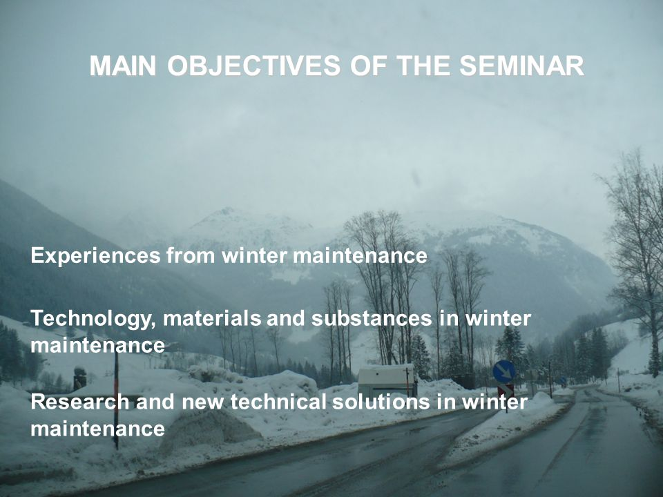 MAIN OBJECTIVES OF THE SEMINAR Research and new technical solutions in winter maintenance Experiences from winter maintenance Technology, materials and substances in winter maintenance