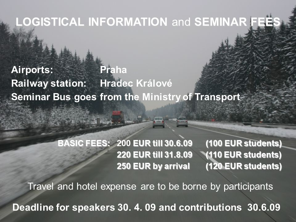 LOGISTICAL INFORMATION and SEMINAR FEES Airports: Praha Railway station: Hradec Králové Seminar Bus goes from the Ministry of Transport BASIC FEES: EUR till 30.6.09 (100 EUR students) BASIC FEES: 200 EUR till 30.6.09 (100 EUR students) 220 EUR till 31.8.09 (110 EUR students) 250 EUR by arrival(120 EUR students) Travel and hotel expense are to be borne by participants Deadline for speakers 30.