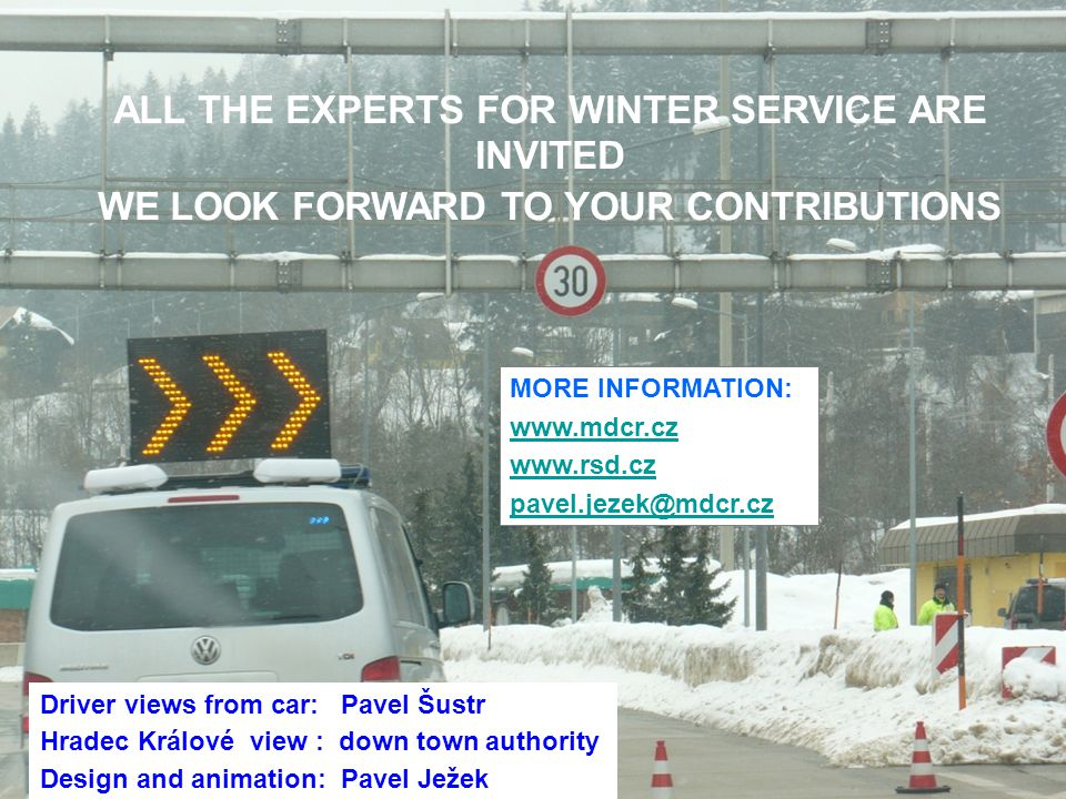 ALL ALL THE EXPERTS FOR WINTER SERVICE ARE INVITED WE LOOK FORWARD TO YOUR CONTRIBUTIONS Driver views from car: Pavel Šustr Hradec Králové view : down town authority Design and animation: Pavel Ježek MORE INFORMATION: www.mdcr.cz www.rsd.cz pavel.jezek@mdcr.cz