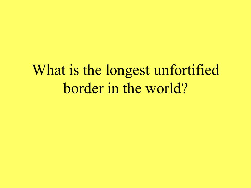 What is the longest unfortified border in the world?