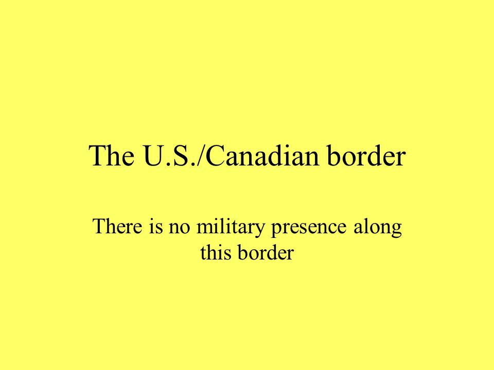 The U.S./Canadian border There is no military presence along this border