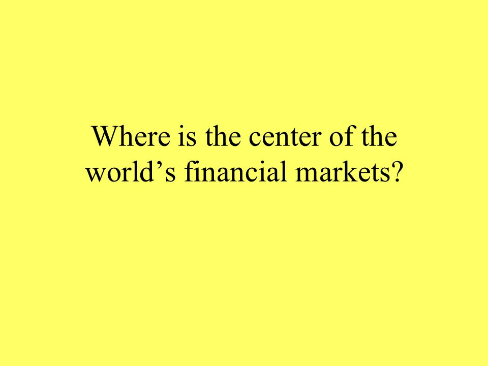 Where is the center of the world's financial markets?