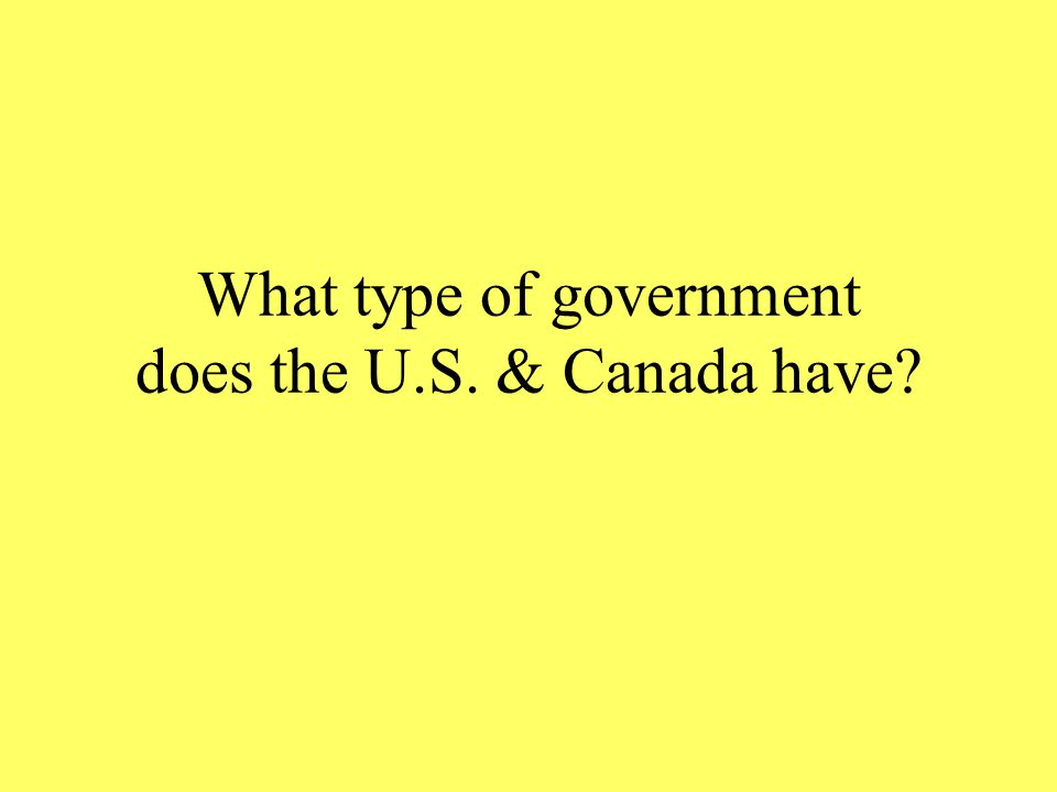 What type of government does the U.S. & Canada have?