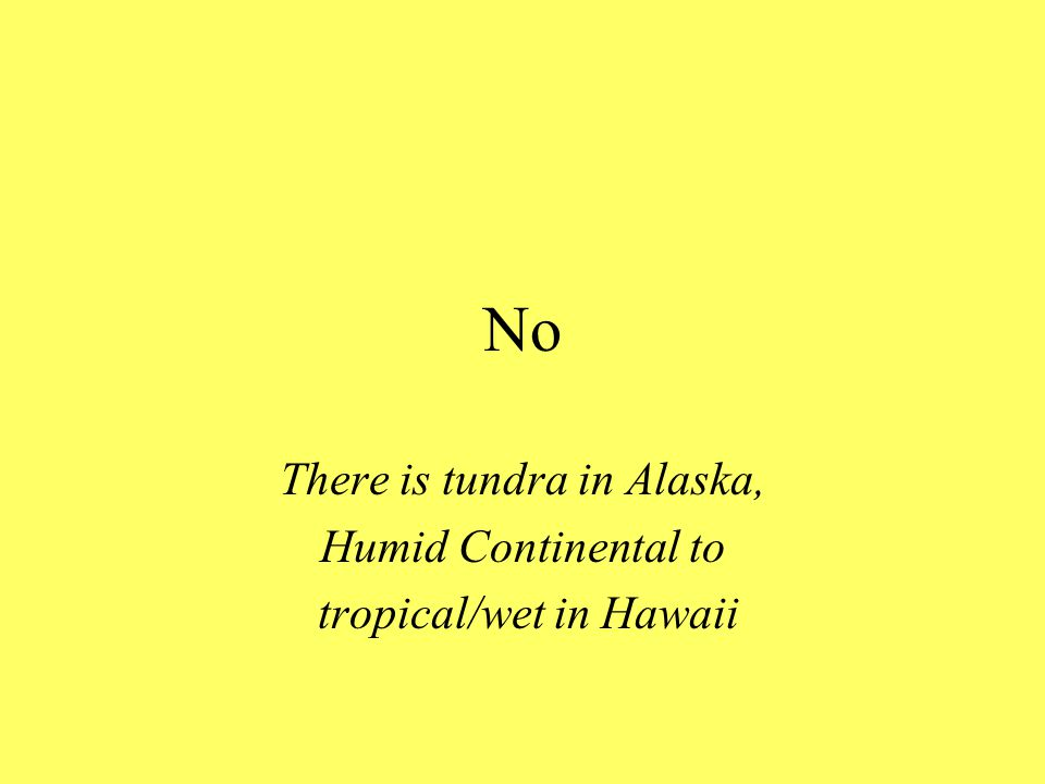 No There is tundra in Alaska, Humid Continental to tropical/wet in Hawaii