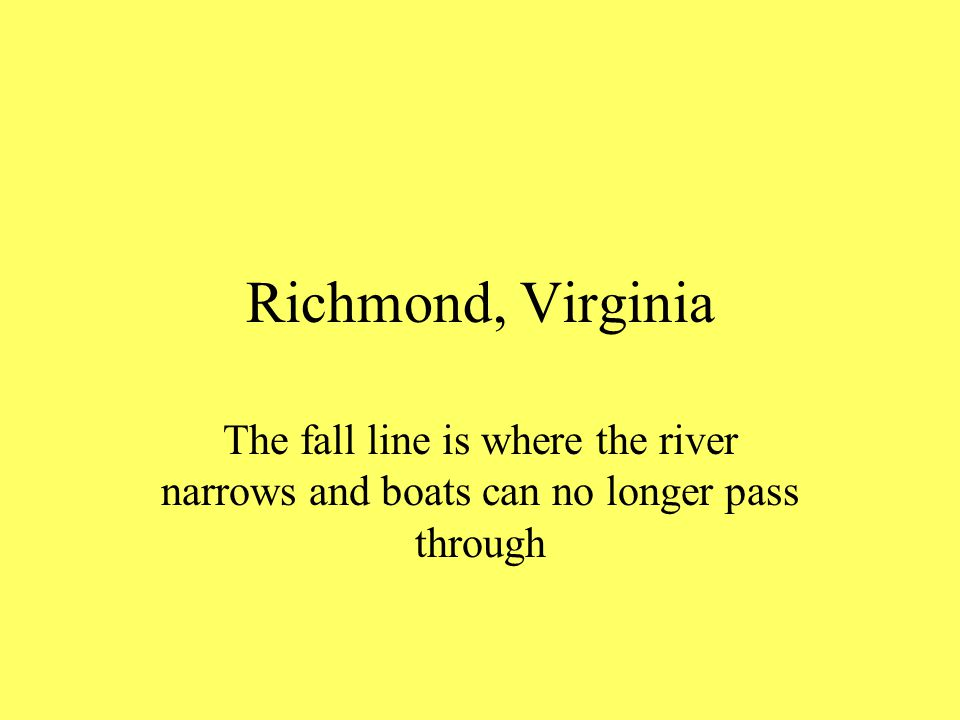 Richmond, Virginia The fall line is where the river narrows and boats can no longer pass through