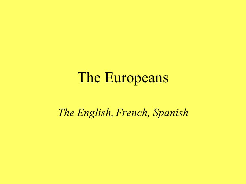 The Europeans The English, French, Spanish
