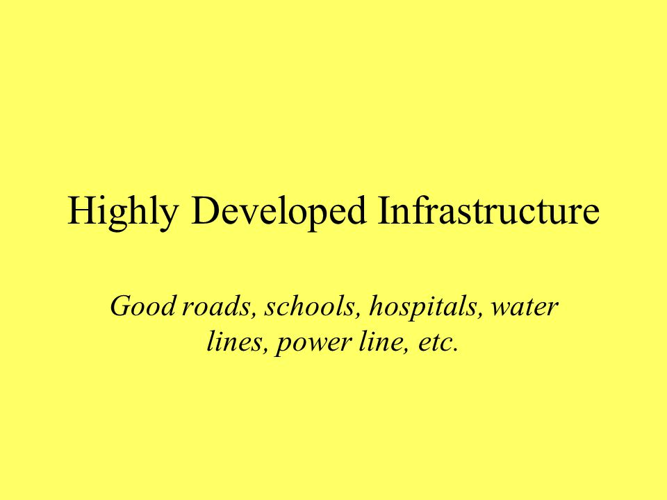 Highly Developed Infrastructure Good roads, schools, hospitals, water lines, power line, etc.