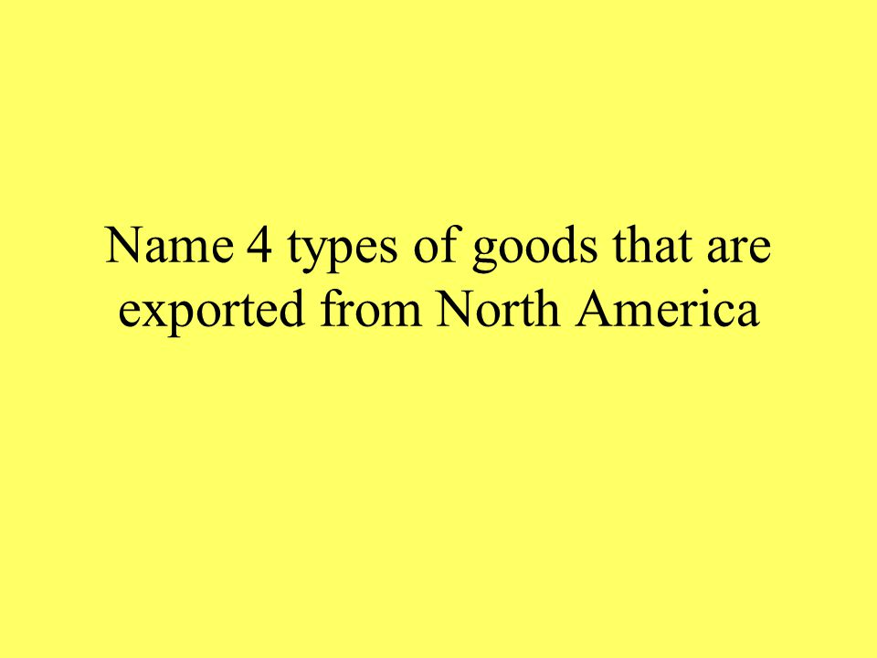 Name 4 types of goods that are exported from North America