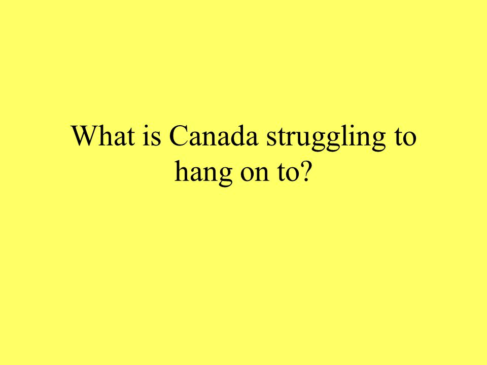 What is Canada struggling to hang on to
