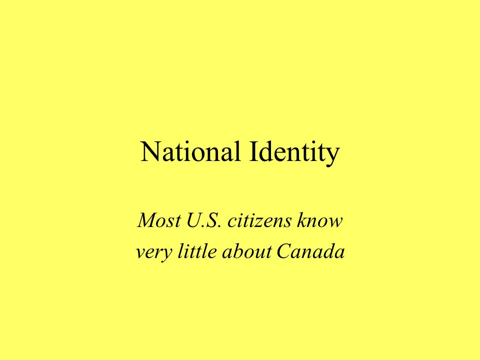 National Identity Most U.S. citizens know very little about Canada