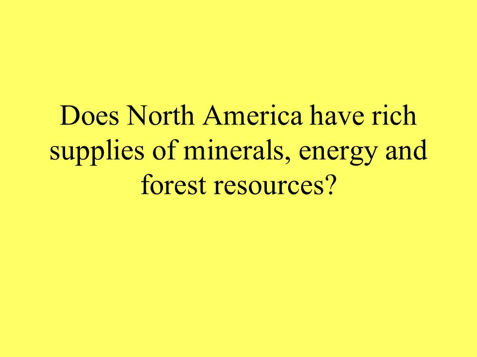 Does North America have rich supplies of minerals, energy and forest resources?