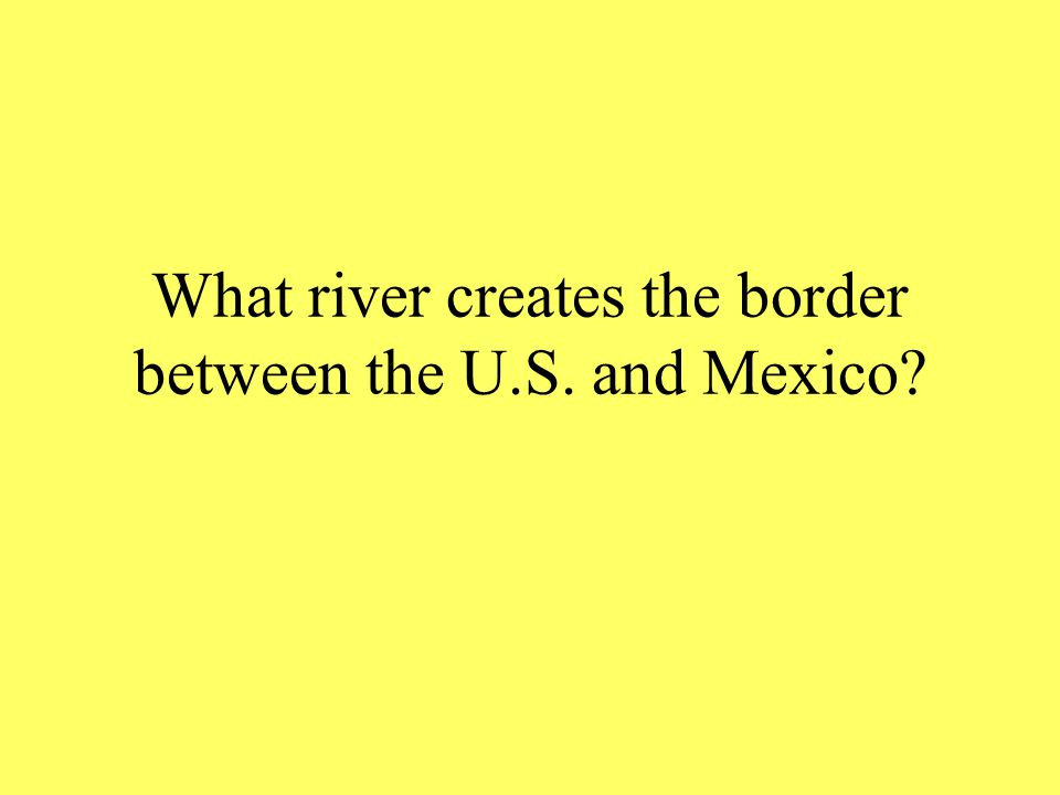 What river creates the border between the U.S. and Mexico?