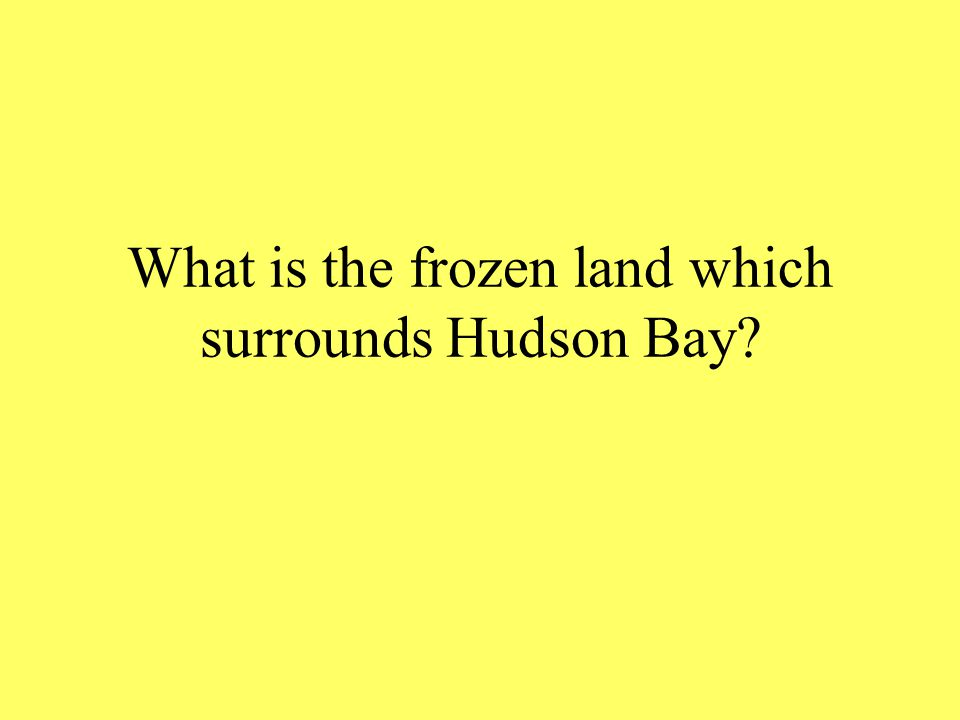 What is the frozen land which surrounds Hudson Bay?