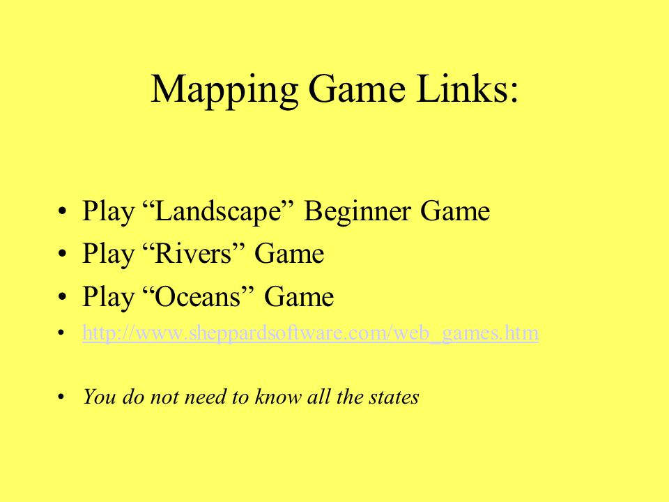 Mapping Game Links: Play Landscape Beginner Game Play Rivers Game Play Oceans Game http://www.sheppardsoftware.com/web_games.htm You do not need to know all the states