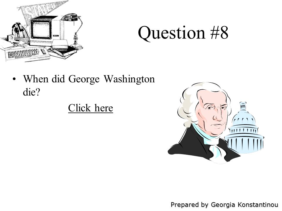 Prepared by Georgia Konstantinou Question #8 When did George Washington die Click here