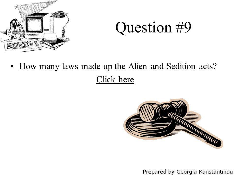 Prepared by Georgia Konstantinou Question #9 How many laws made up the Alien and Sedition acts.