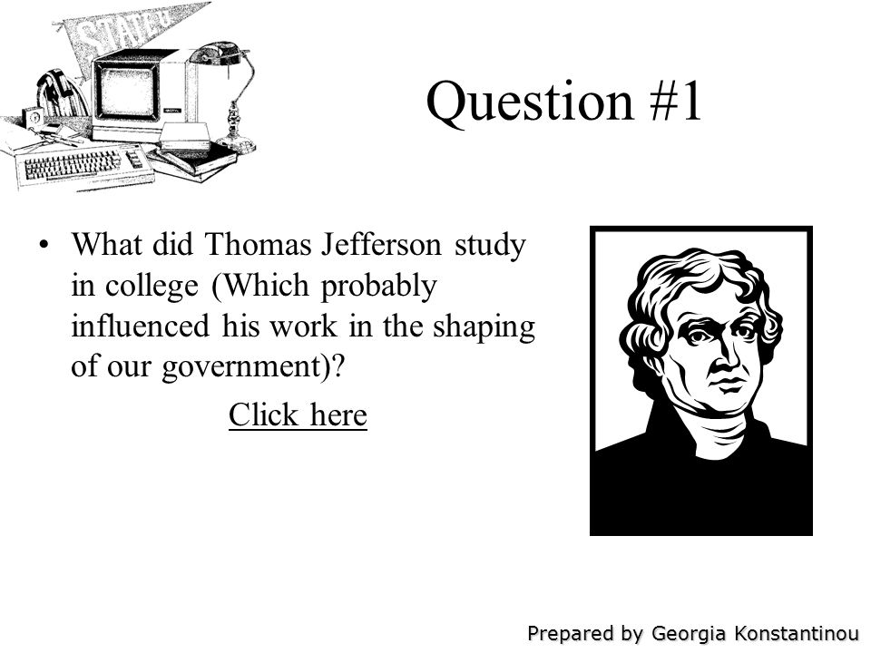 Prepared by Georgia Konstantinou Question #1 What did Thomas Jefferson study in college (Which probably influenced his work in the shaping of our government).