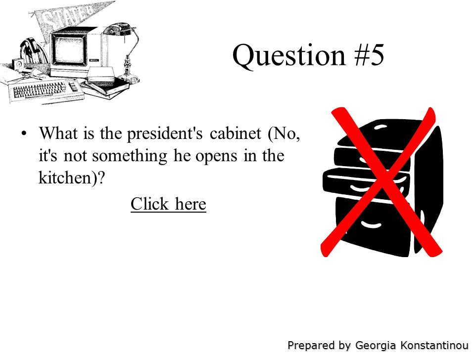 Prepared by Georgia Konstantinou Question #5 What is the president s cabinet (No, it s not something he opens in the kitchen).
