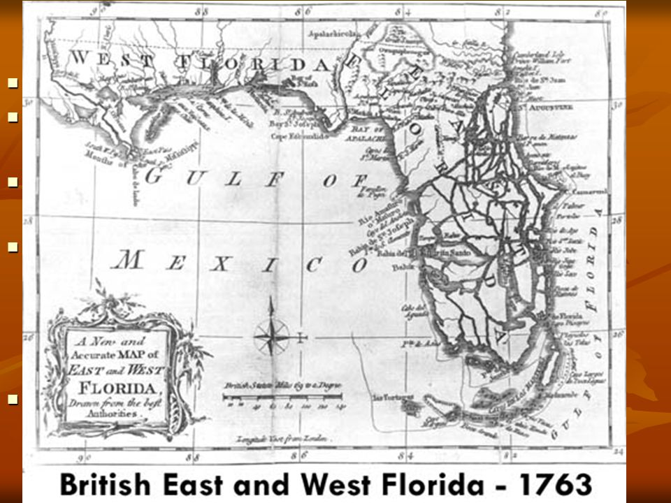 Floridas Britain split Florida into 2 colonies Britain split Florida into 2 colonies East Florida East Florida peninsular, capitol St Augustine peninsular, capitol St Augustine West Florida West Florida panhandle as far as Mobile, capitol Pensacola panhandle as far as Mobile, capitol Pensacola Problem of depopulation Problem of depopulation Spanish settlers left for Cuba Spanish settlers left for Cuba French settlers remained French settlers remained numbers small, upset by establishment of Anglican Church numbers small, upset by establishment of Anglican Church Most settlers from South Carolina and Georgia Most settlers from South Carolina and Georgia tried to establish plantation economy tried to establish plantation economy progress minimal by time of Revolution.