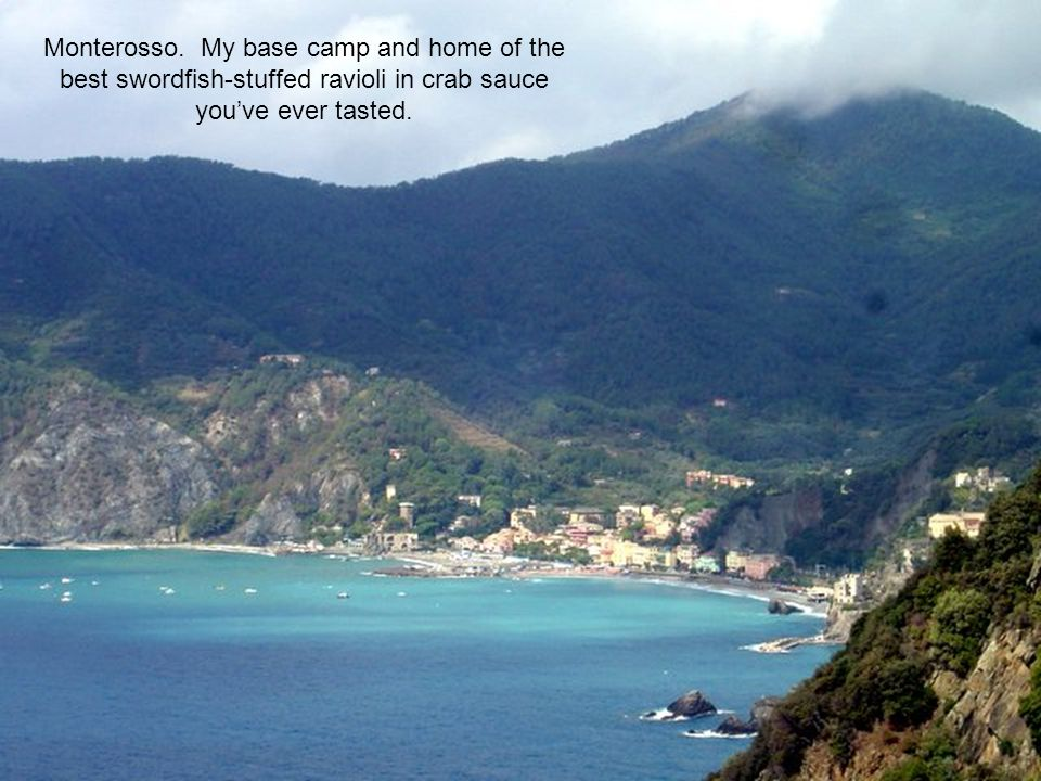 Monterosso. My base camp and home of the best swordfish-stuffed ravioli in crab sauce you've ever tasted.
