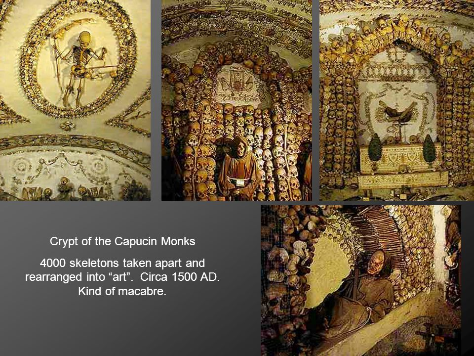 Crypt of the Capucin Monks 4000 skeletons taken apart and rearranged into art .