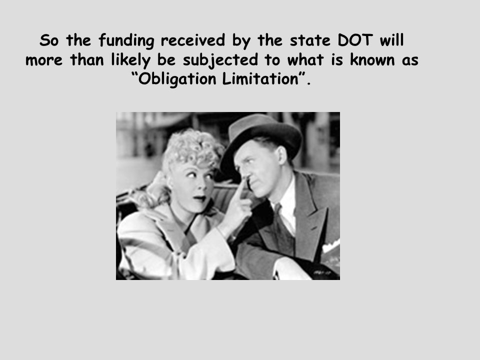 So the funding received by the state DOT will more than likely be subjected to what is known as Obligation Limitation .