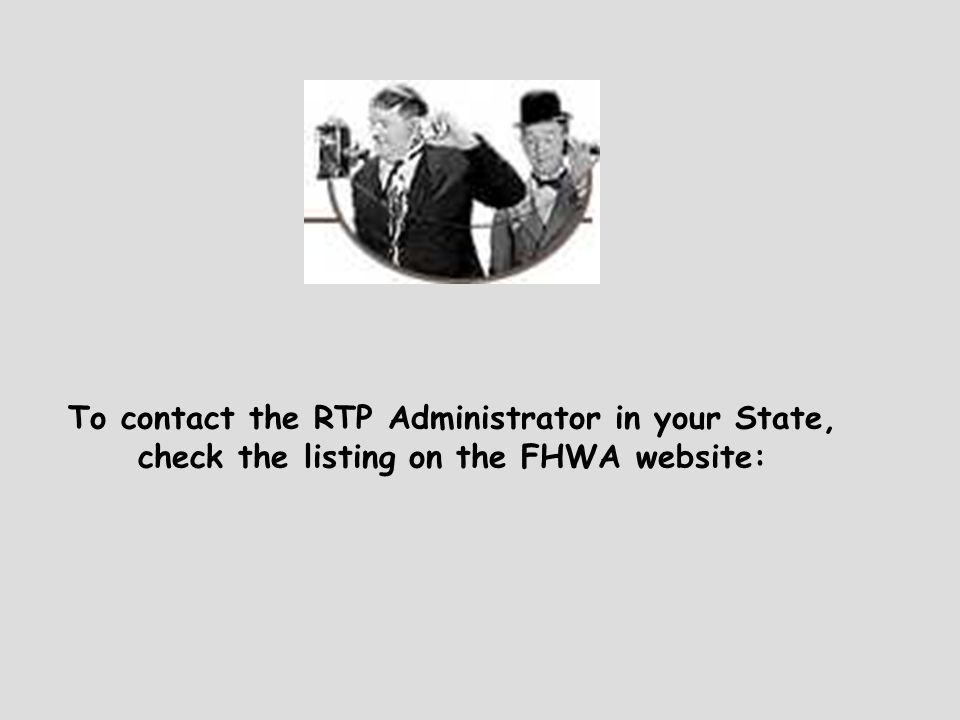 To contact the RTP Administrator in your State, check the listing on the FHWA website: