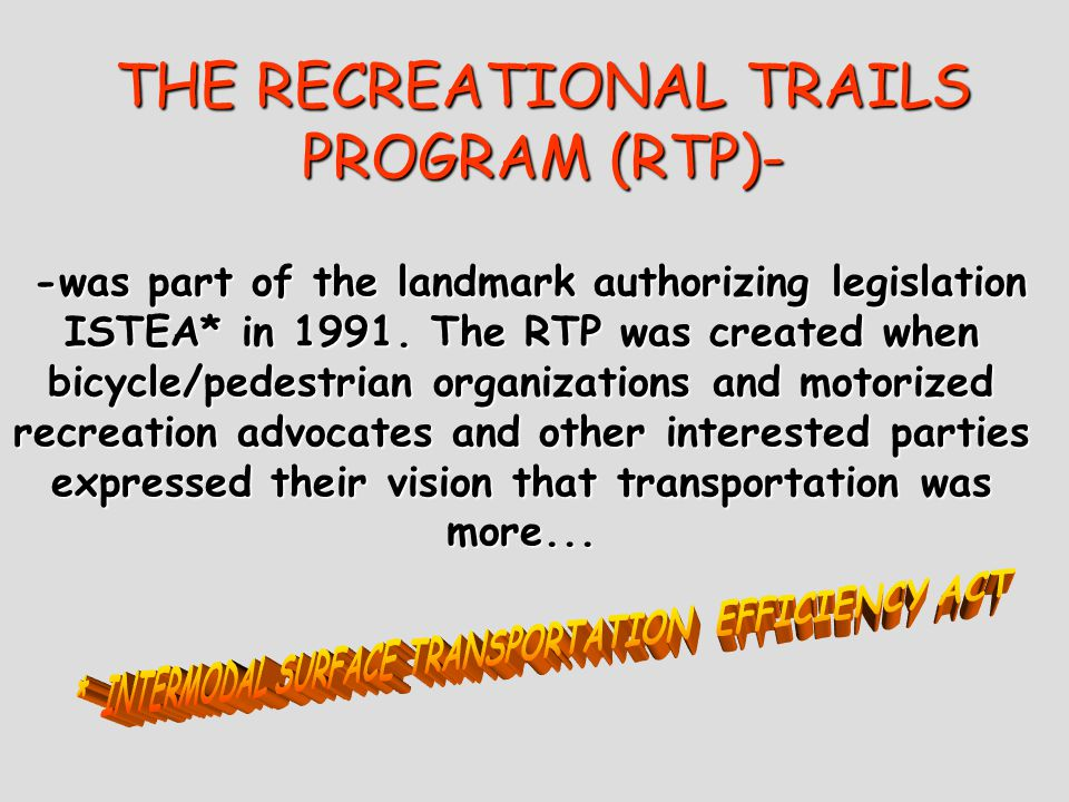 THE RECREATIONAL TRAILS PROGRAM (RTP)- -was part of the landmark authorizing legislation ISTEA* in 1991.