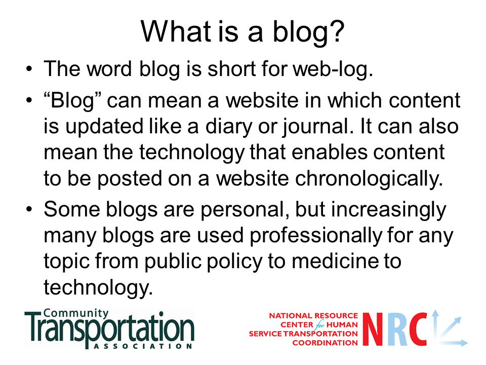 "What is a blog? The word blog is short for web-log. ""Blog"" can mean a website in which content is updated like a diary or journal. It can also mean th"
