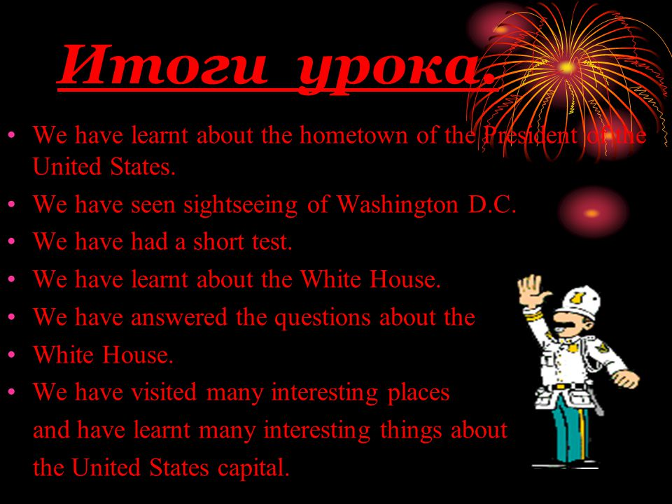 Итоги урока. We have learnt about the hometown of the President of the United States. We have seen sightseeing of Washington D.C. We have had a short