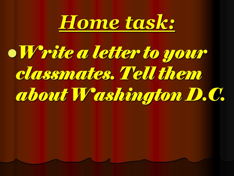 Home task: Write a letter to your classmates. Tell them about Washington D.C.