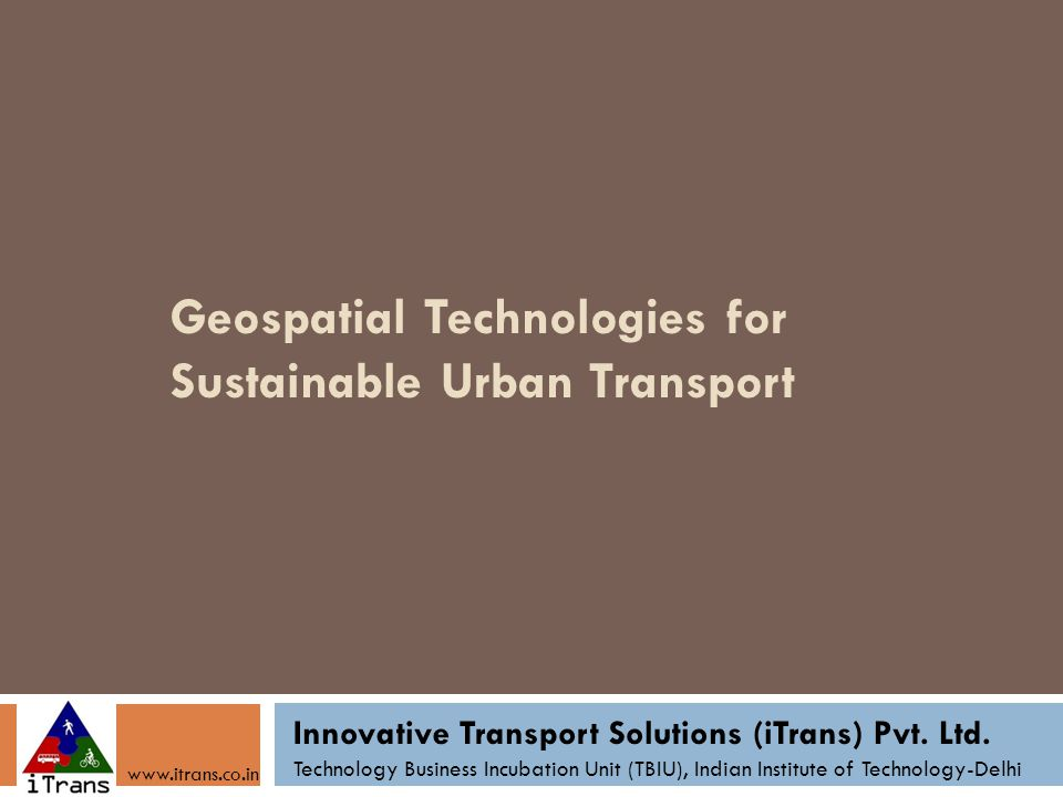 Geospatial Technologies for Sustainable Urban Transport Innovative Transport Solutions (iTrans) Pvt.