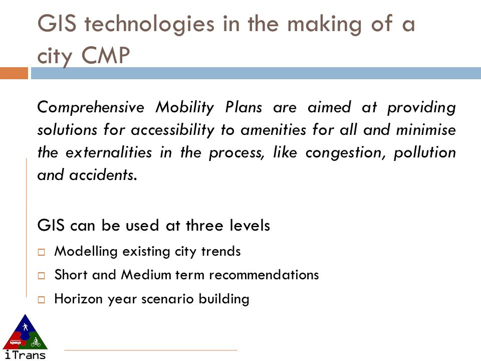 GIS technologies in the making of a city CMP Comprehensive Mobility Plans are aimed at providing solutions for accessibility to amenities for all and minimise the externalities in the process, like congestion, pollution and accidents.
