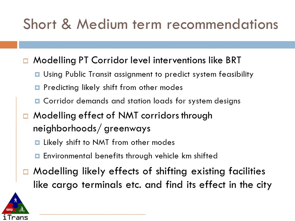 Short & Medium term recommendations  Modelling PT Corridor level interventions like BRT  Using Public Transit assignment to predict system feasibility  Predicting likely shift from other modes  Corridor demands and station loads for system designs  Modelling effect of NMT corridors through neighborhoods/ greenways  Likely shift to NMT from other modes  Environmental benefits through vehicle km shifted  Modelling likely effects of shifting existing facilities like cargo terminals etc.