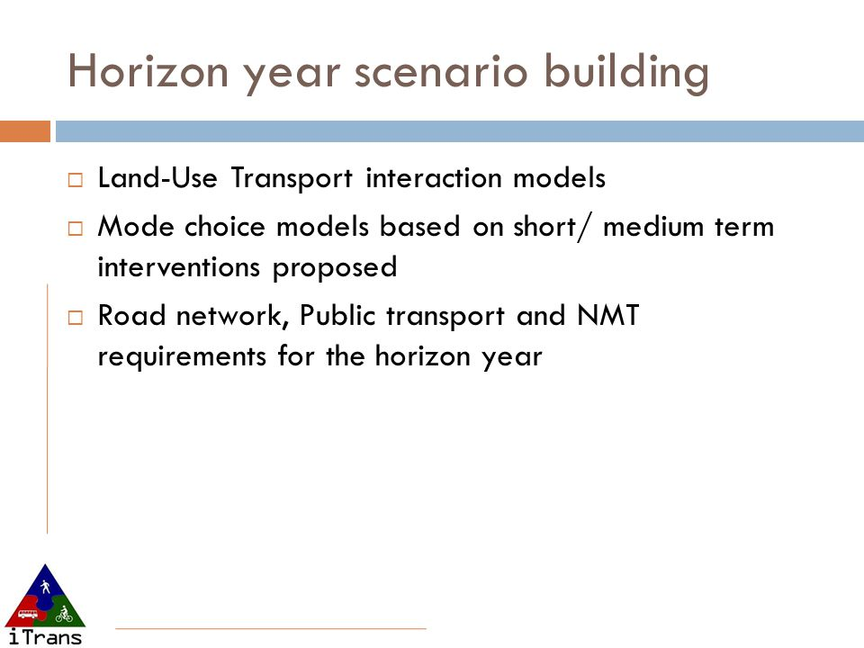 Horizon year scenario building  Land-Use Transport interaction models  Mode choice models based on short/ medium term interventions proposed  Road network, Public transport and NMT requirements for the horizon year