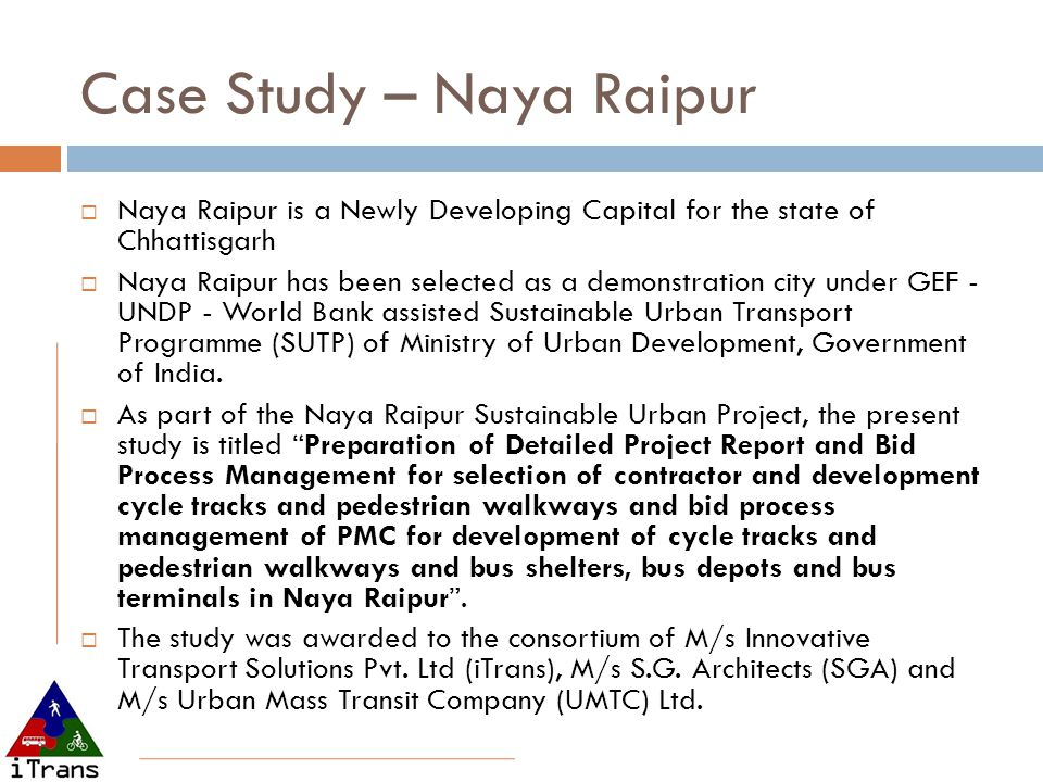Case Study – Naya Raipur  Naya Raipur is a Newly Developing Capital for the state of Chhattisgarh  Naya Raipur has been selected as a demonstration city under GEF - UNDP - World Bank assisted Sustainable Urban Transport Programme (SUTP) of Ministry of Urban Development, Government of India.
