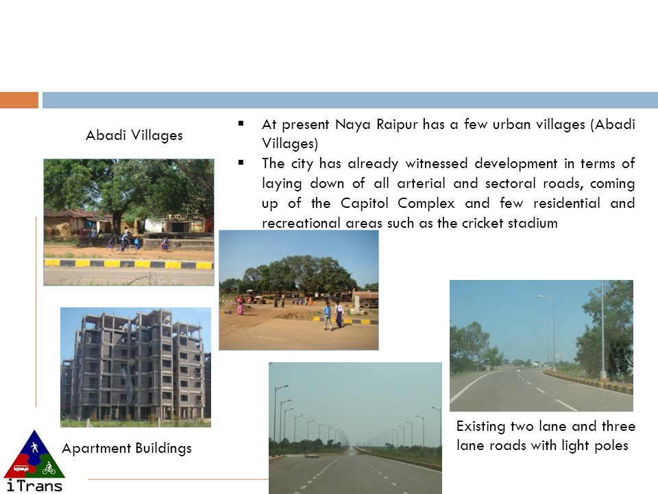  At present Naya Raipur has a few urban villages (Abadi Villages)  The city has already witnessed development in terms of laying down of all arteria