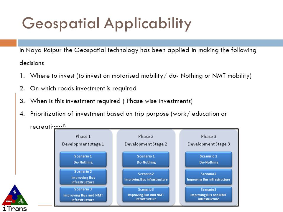 In Naya Raipur the Geospatial technology has been applied in making the following decisions 1.Where to invest (to invest on motorised mobility/ do- No