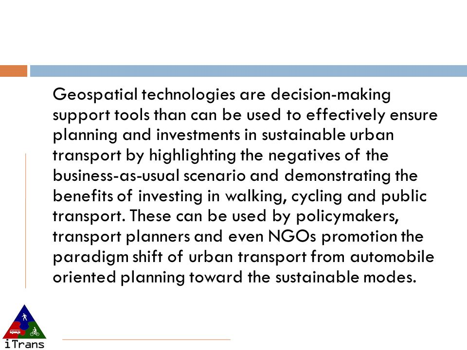 Geospatial technologies are decision-making support tools than can be used to effectively ensure planning and investments in sustainable urban transport by highlighting the negatives of the business-as-usual scenario and demonstrating the benefits of investing in walking, cycling and public transport.